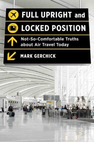 Fully Upright and Locked Position: Not-So-Comfortable Truths about Air Travel Today. Mark Gerchick. Norton. 324 pages. $24.95. Reviewed by Christine Thomas for the Miami Herald.